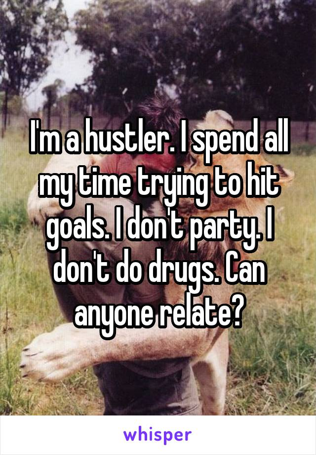 I'm a hustler. I spend all my time trying to hit goals. I don't party. I don't do drugs. Can anyone relate?