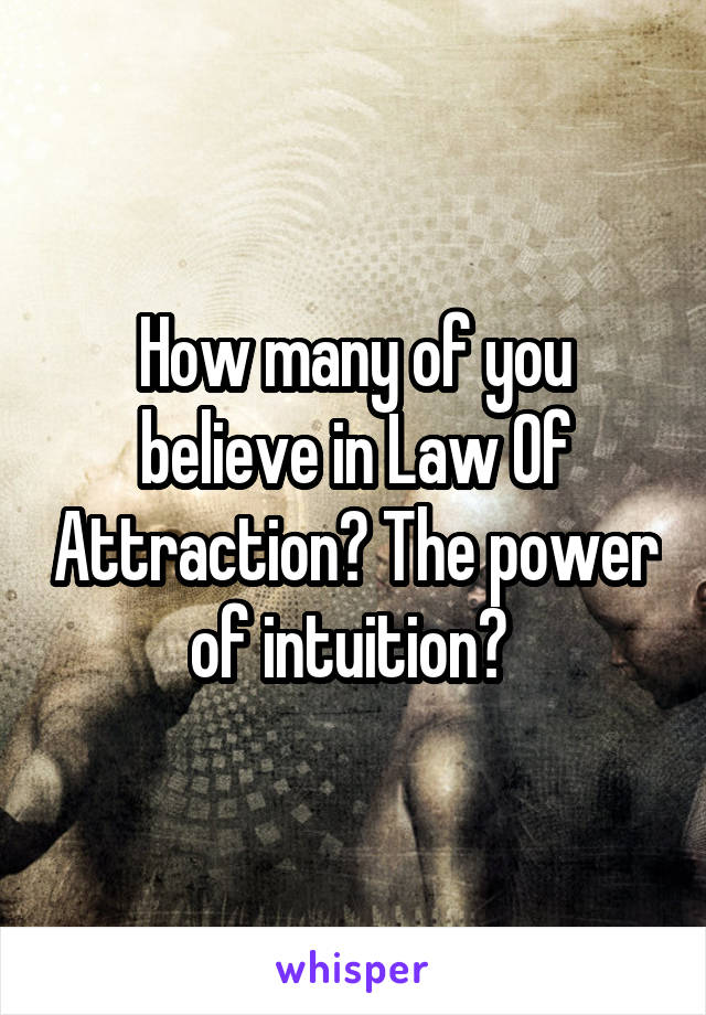 How many of you believe in Law Of Attraction? The power of intuition?