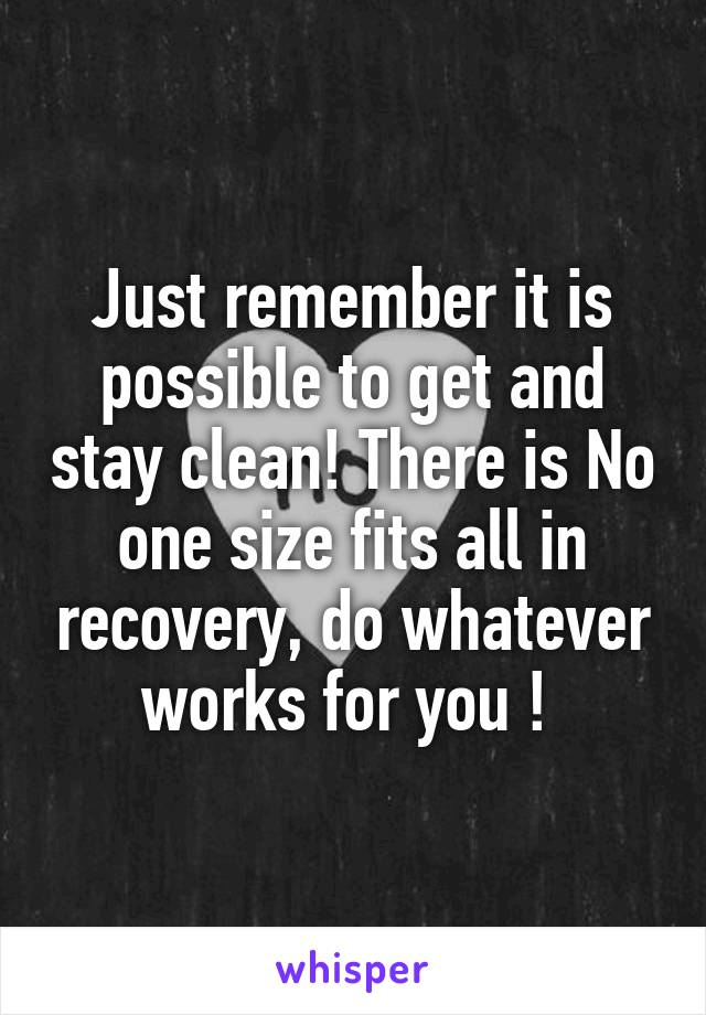 Just remember it is possible to get and stay clean! There is No one size fits all in recovery, do whatever works for you !