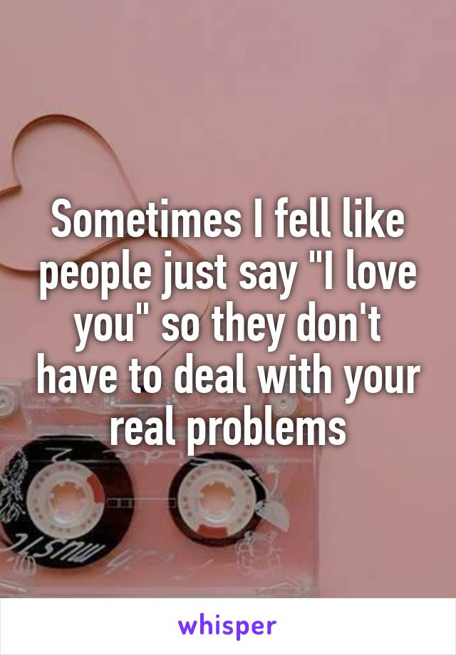 """Sometimes I fell like people just say """"I love you"""" so they don't have to deal with your real problems"""