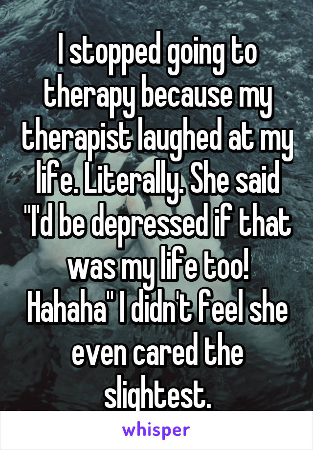 """I stopped going to therapy because my therapist laughed at my life. Literally. She said """"I'd be depressed if that was my life too! Hahaha"""" I didn't feel she even cared the slightest."""