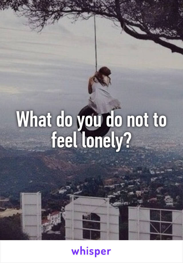 What do you do not to feel lonely?