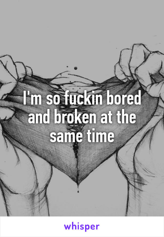 I'm so fuckin bored and broken at the same time