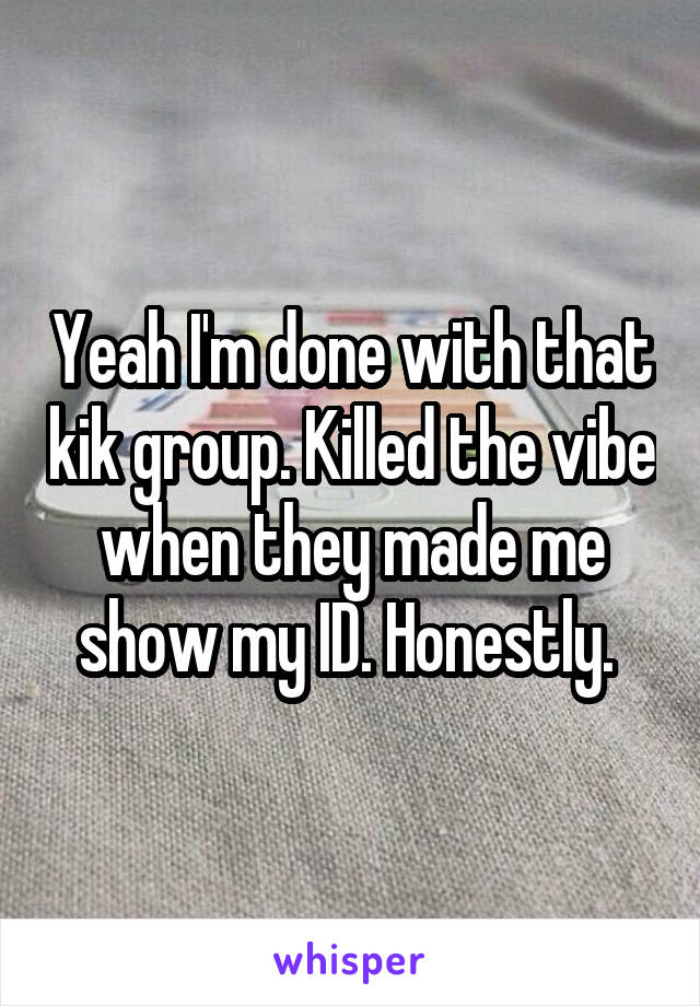 Yeah I'm done with that kik group. Killed the vibe when they made me show my ID. Honestly.