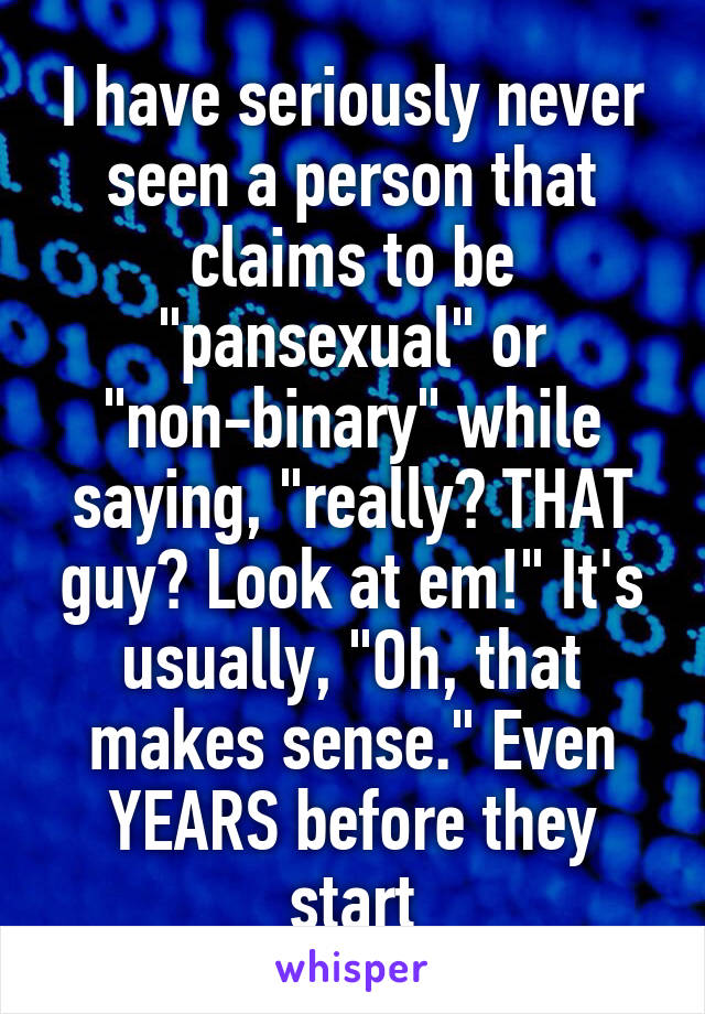 """I have seriously never seen a person that claims to be """"pansexual"""" or """"non-binary"""" while saying, """"really? THAT guy? Look at em!"""" It's usually, """"Oh, that makes sense."""" Even YEARS before they start"""