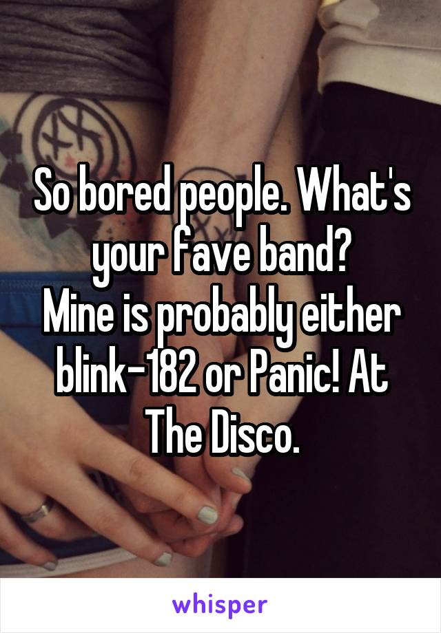 So bored people. What's your fave band? Mine is probably either blink-182 or Panic! At The Disco.