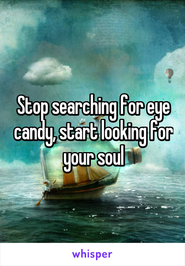Stop searching for eye candy, start looking for your soul