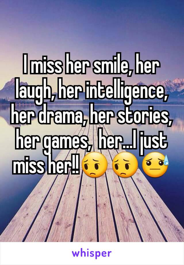 I miss her smile, her laugh, her intelligence, her drama, her stories, her games,  her...I just miss her!!😔😔😓