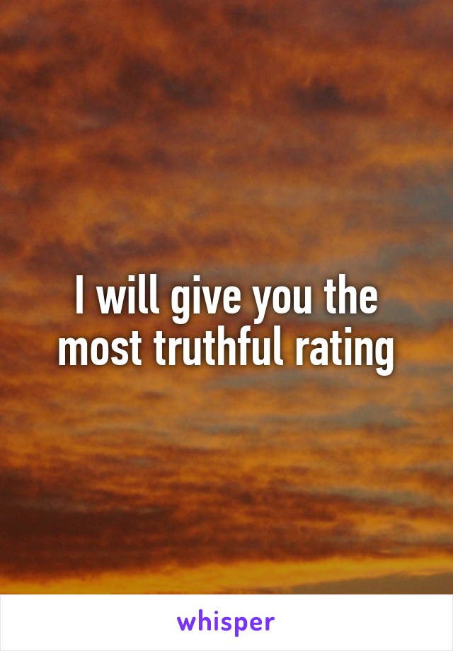 I will give you the most truthful rating