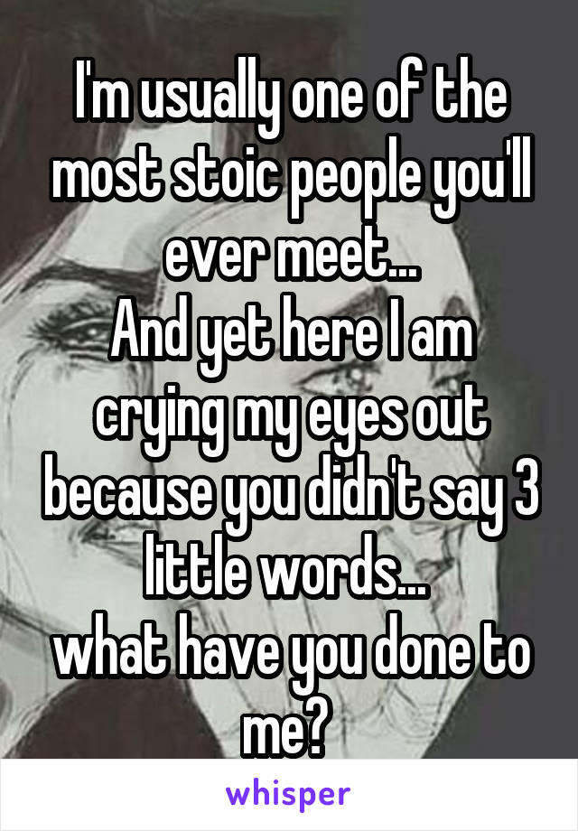 I'm usually one of the most stoic people you'll ever meet... And yet here I am crying my eyes out because you didn't say 3 little words...  what have you done to me?