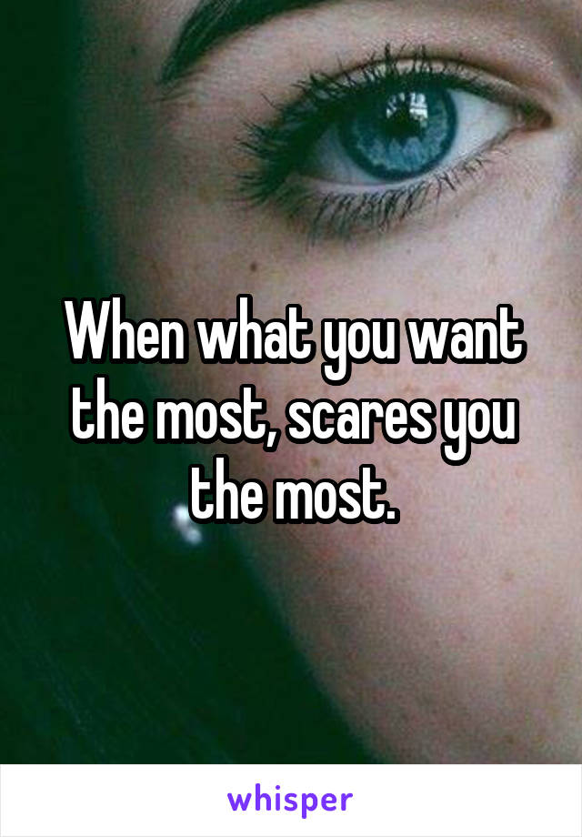 When what you want the most, scares you the most.