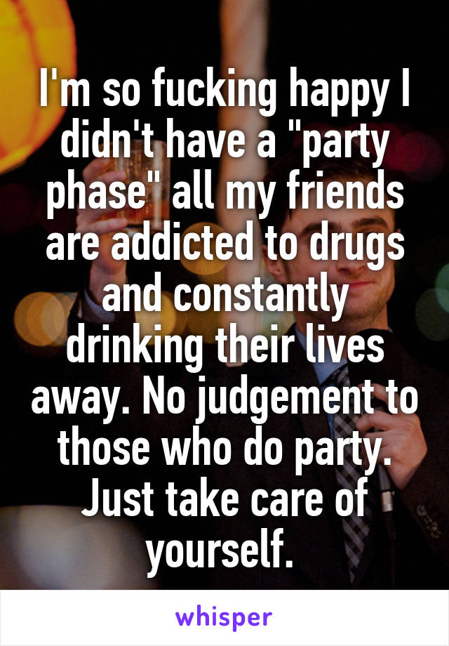 """I'm so fucking happy I didn't have a """"party phase"""" all my friends are addicted to drugs and constantly drinking their lives away. No judgement to those who do party. Just take care of yourself."""