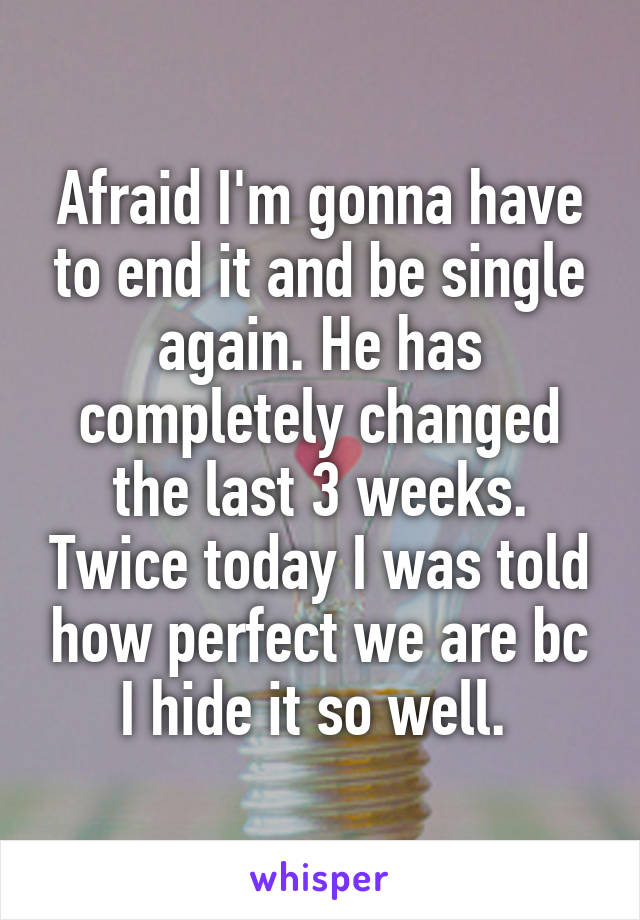 Afraid I'm gonna have to end it and be single again. He has completely changed the last 3 weeks. Twice today I was told how perfect we are bc I hide it so well.