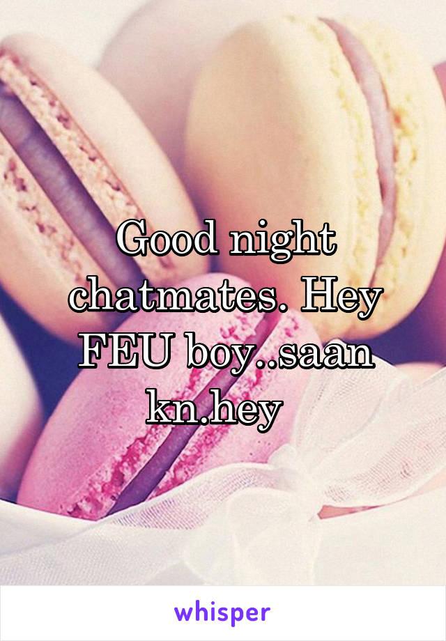 Good night chatmates. Hey FEU boy..saan kn.hey