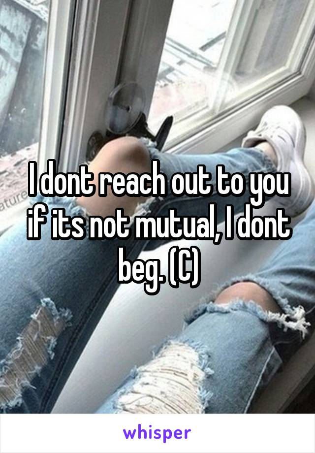 I dont reach out to you if its not mutual, I dont beg. (C)