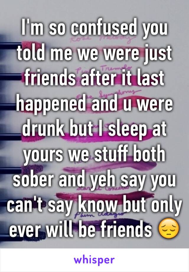 I'm so confused you told me we were just friends after it last happened and u were drunk but I sleep at yours we stuff both sober and yeh say you can't say know but only ever will be friends 😔