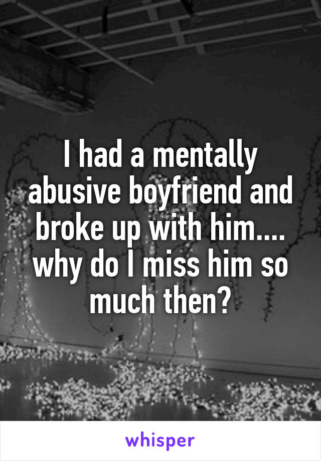 I had a mentally abusive boyfriend and broke up with him.... why do I miss him so much then?
