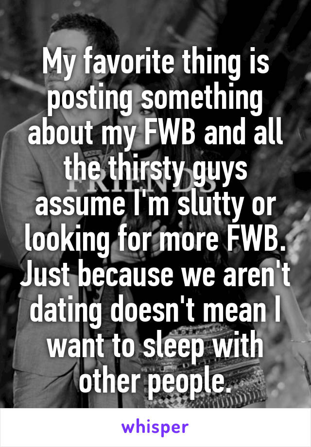 My favorite thing is posting something about my FWB and all the thirsty guys assume I'm slutty or looking for more FWB. Just because we aren't dating doesn't mean I want to sleep with other people.
