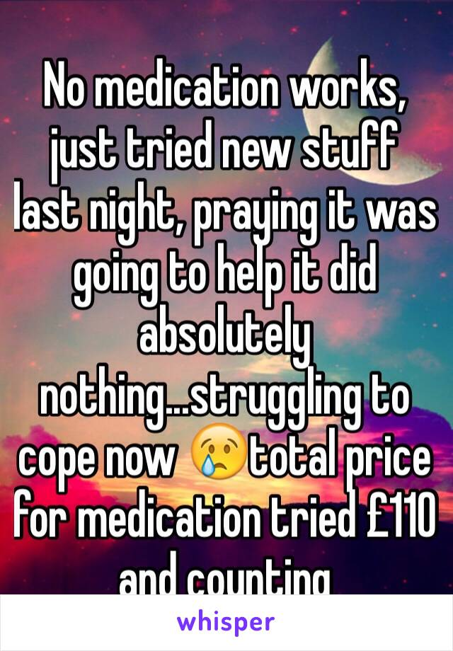 No medication works, just tried new stuff last night, praying it was going to help it did absolutely nothing...struggling to cope now 😢total price  for medication tried £110 and counting