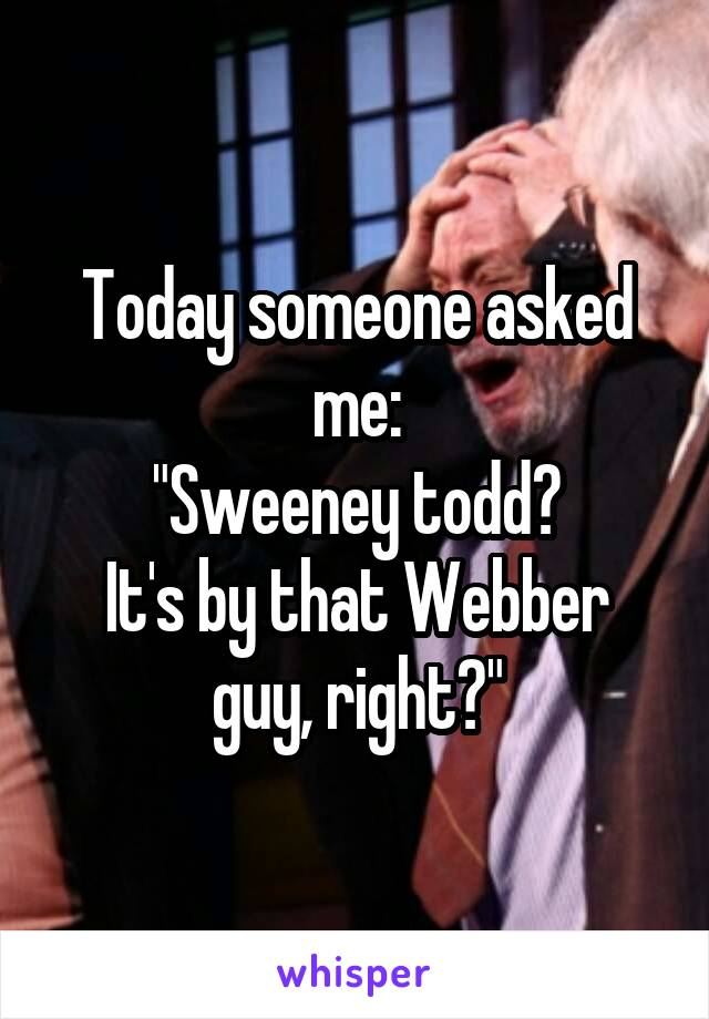 "Today someone asked me: ""Sweeney todd? It's by that Webber guy, right?"""