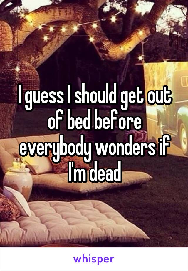 I guess I should get out of bed before everybody wonders if I'm dead