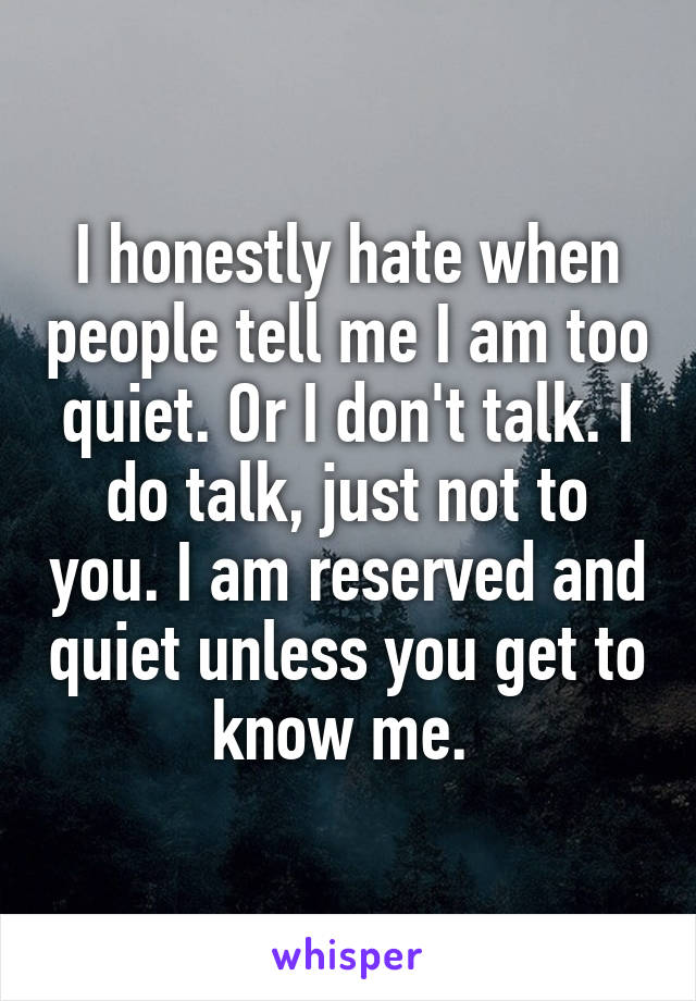 I honestly hate when people tell me I am too quiet. Or I don't talk. I do talk, just not to you. I am reserved and quiet unless you get to know me.