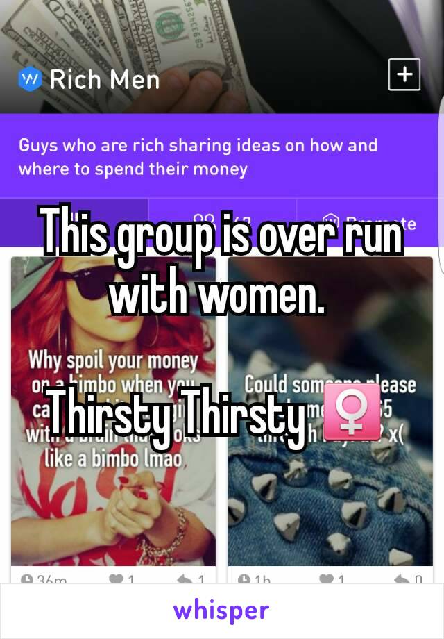 This group is over run with women.   Thirsty Thirsty ♀