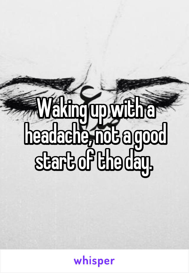 Waking up with a headache, not a good start of the day.