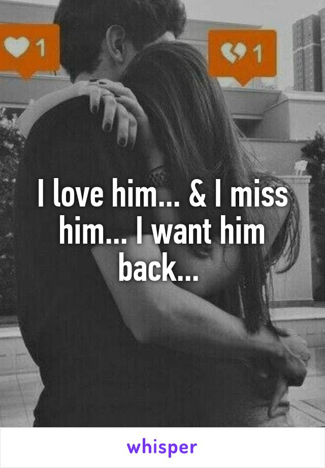 I love him... & I miss him... I want him back...