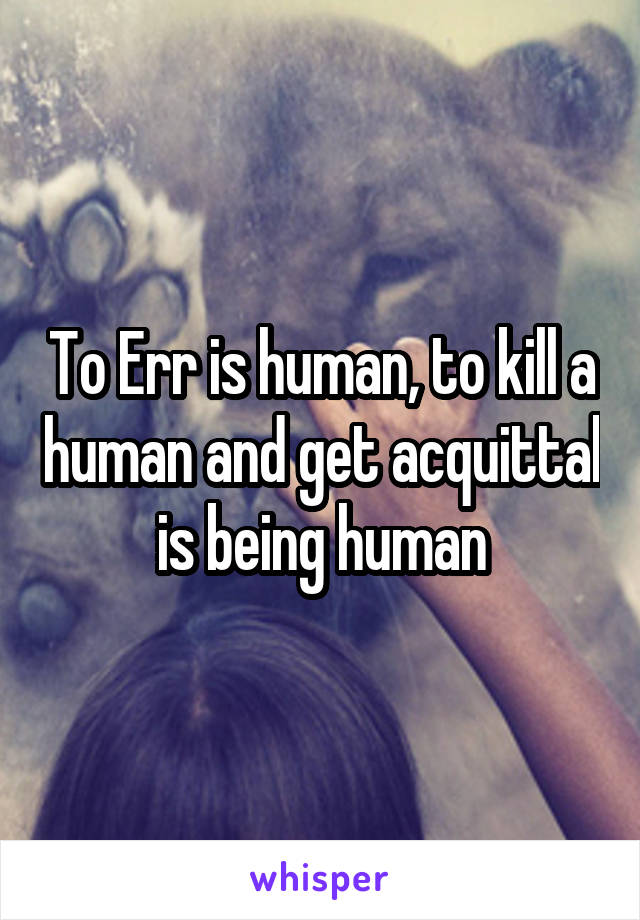 To Err is human, to kill a human and get acquittal is being human