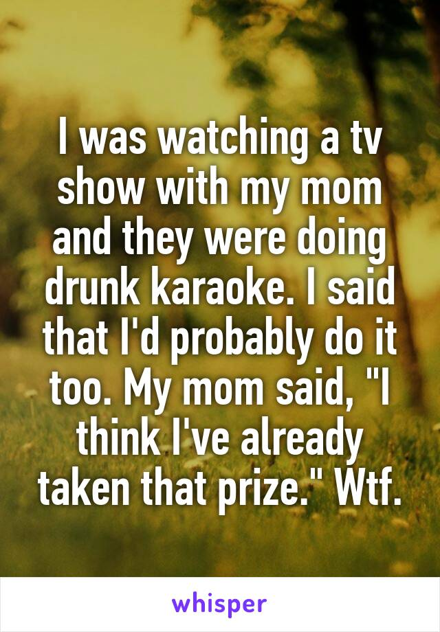"""I was watching a tv show with my mom and they were doing drunk karaoke. I said that I'd probably do it too. My mom said, """"I think I've already taken that prize."""" Wtf."""