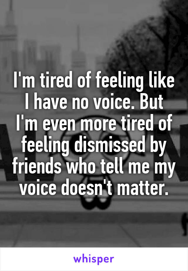 I'm tired of feeling like I have no voice. But I'm even more tired of feeling dismissed by friends who tell me my voice doesn't matter.