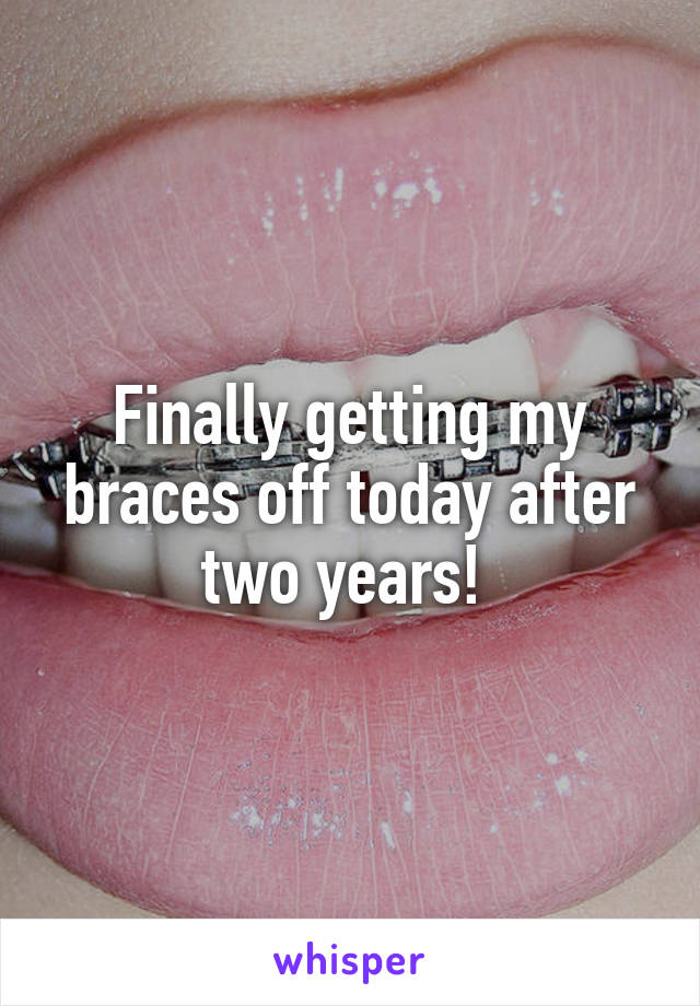 Finally getting my braces off today after two years!