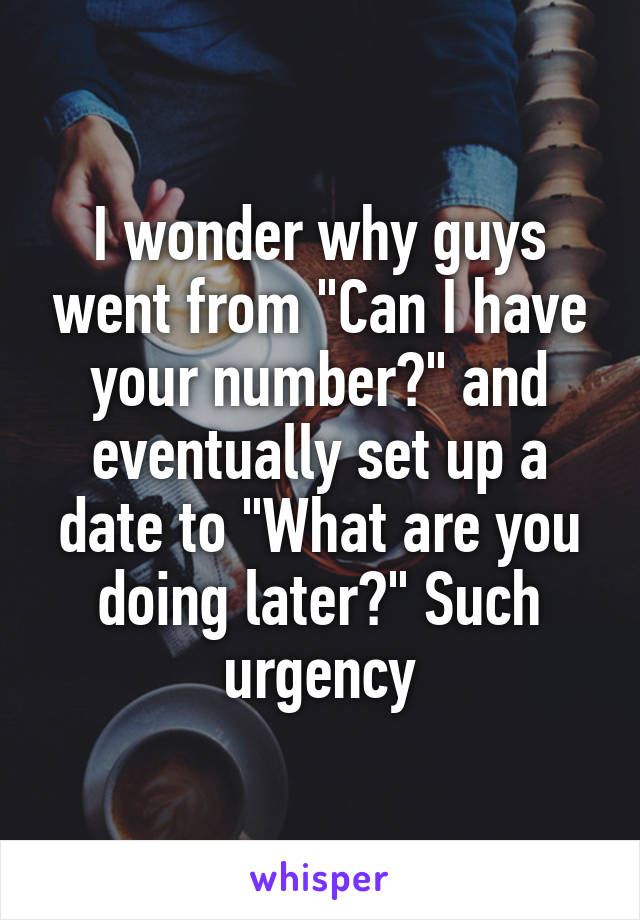 """I wonder why guys went from """"Can I have your number?"""" and eventually set up a date to """"What are you doing later?"""" Such urgency"""