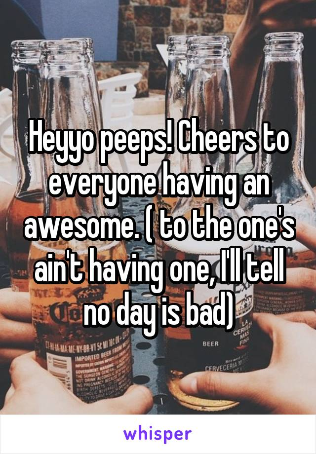 Heyyo peeps! Cheers to everyone having an awesome. ( to the one's ain't having one, I'll tell no day is bad)