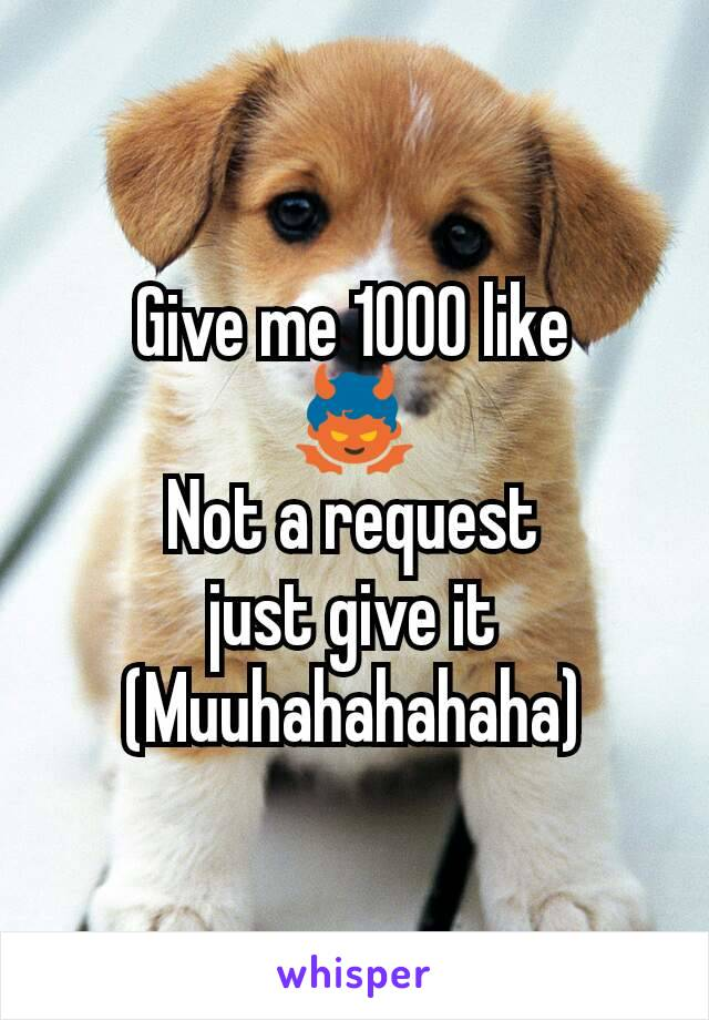 Give me 1000 like 👿 Not a request just give it (Muuhahahahaha)