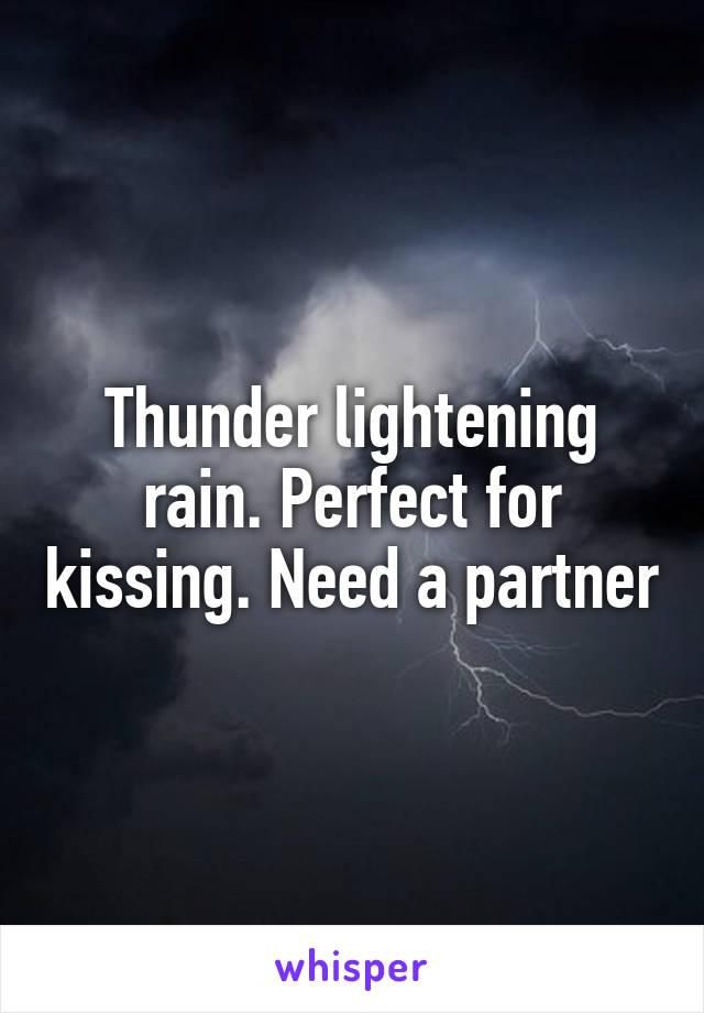 Thunder lightening rain. Perfect for kissing. Need a partner