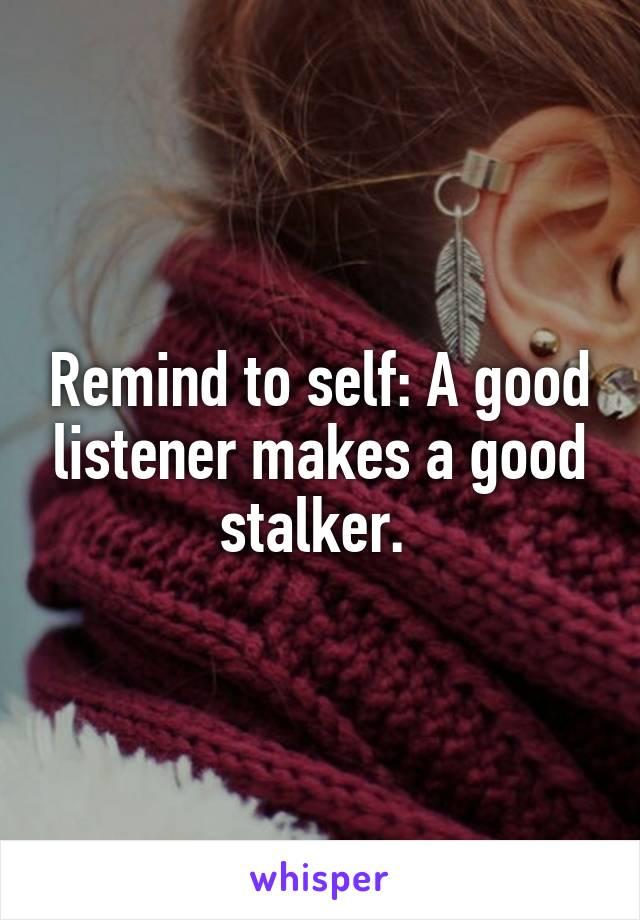 Remind to self: A good listener makes a good stalker.