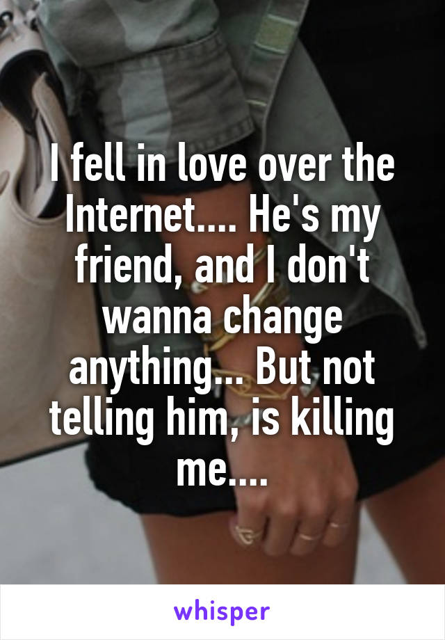 I fell in love over the Internet.... He's my friend, and I don't wanna change anything... But not telling him, is killing me....