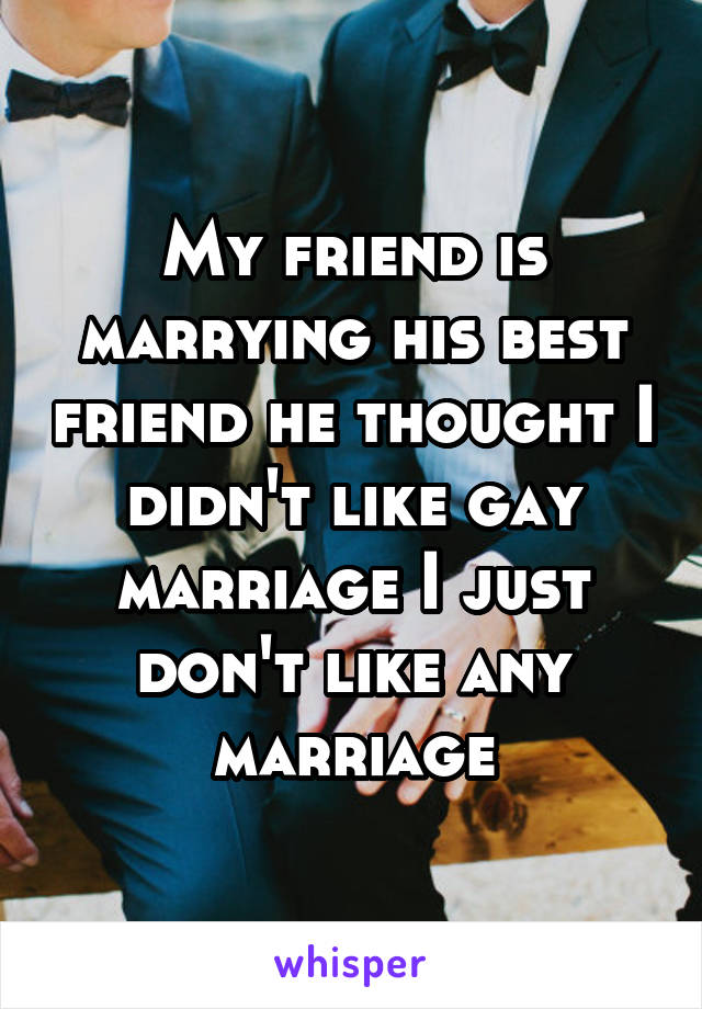 My friend is marrying his best friend he thought I didn't like gay marriage I just don't like any marriage
