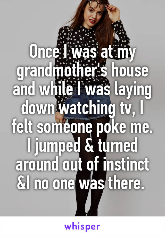 Once I was at my grandmother's house and while I was laying down watching tv, I felt someone poke me. I jumped & turned around out of instinct &I no one was there.