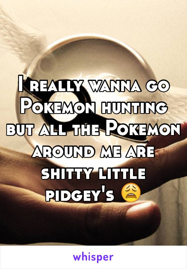 I really wanna go Pokemon hunting but all the Pokemon around me are shitty little pidgey's 😩
