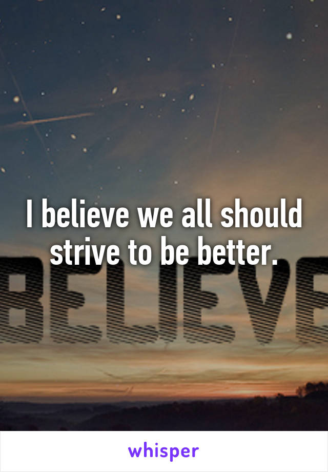 I believe we all should strive to be better.