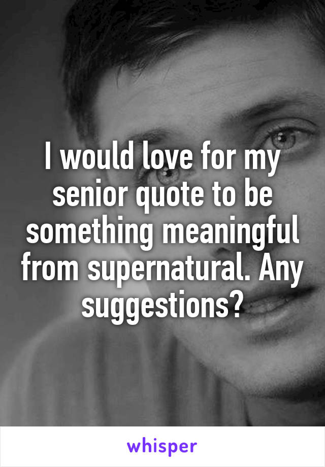 I would love for my senior quote to be something meaningful from supernatural. Any suggestions?