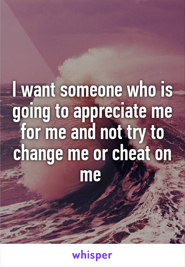 I want someone who is going to appreciate me for me and not try to change me or cheat on me