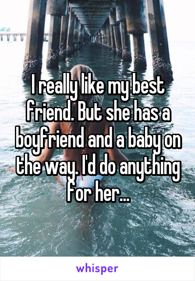 I really like my best friend. But she has a boyfriend and a baby on the way. I'd do anything for her...