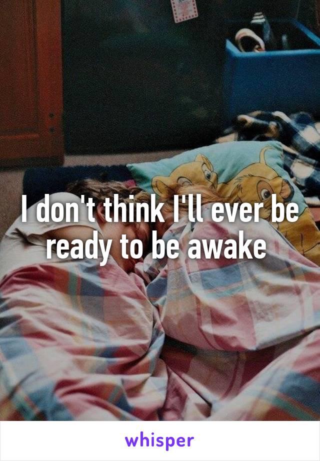 I don't think I'll ever be ready to be awake
