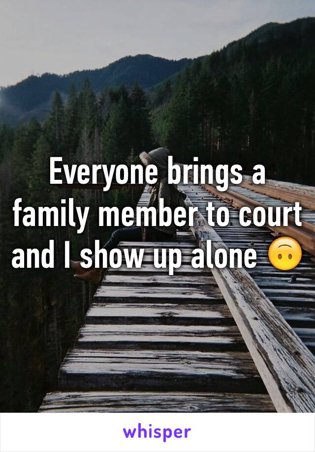 Everyone brings a family member to court  and I show up alone 🙃