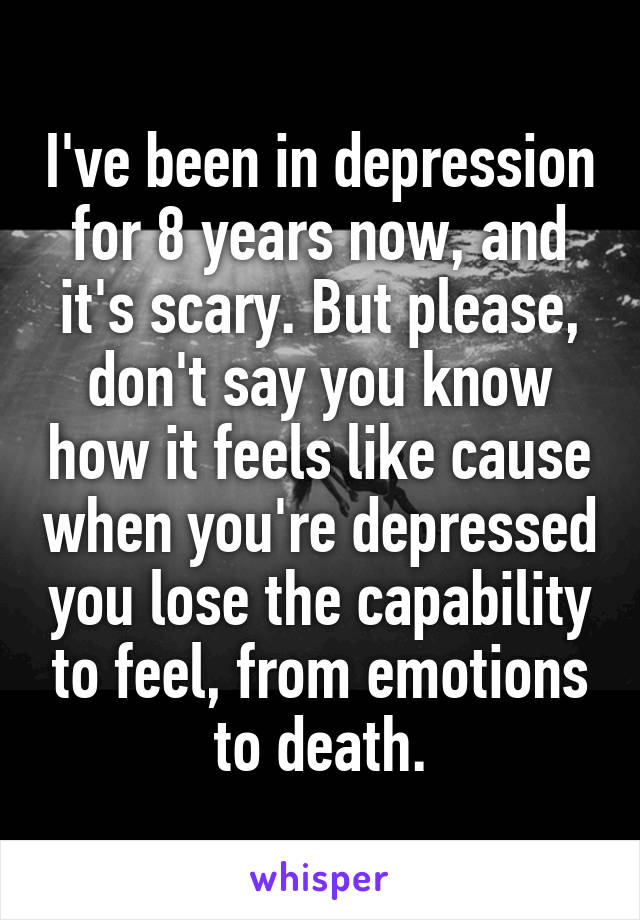 I've been in depression for 8 years now, and it's scary. But please, don't say you know how it feels like cause when you're depressed you lose the capability to feel, from emotions to death.