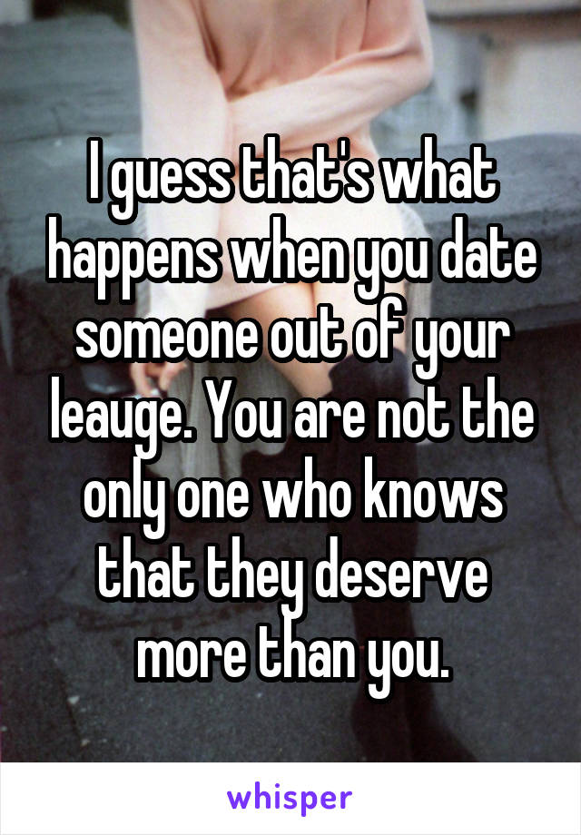 I guess that's what happens when you date someone out of your leauge. You are not the only one who knows that they deserve more than you.